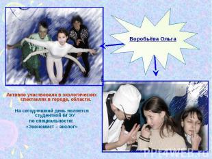 Воробьёва ОльгаАктивно участвовала в экологических спектаклях в городе, области.