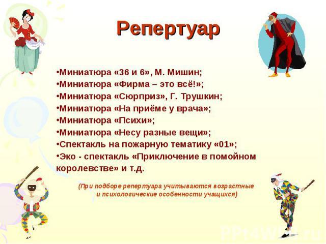 Репертуар Миниатюра «36 и 6», М. Мишин;Миниатюра «Фирма – это всё!»;Миниатюра «Сюрприз», Г. Трушкин;Миниатюра «На приёме у врача»;Миниатюра «Психи»;Миниатюра «Несу разные вещи»;Спектакль на пожарную тематику «01»;Эко - спектакль «Приключение в помой…