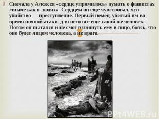 Сначала у Алексея «сердце упрямилось» думать о фашистах «иначе как о людях». Сер