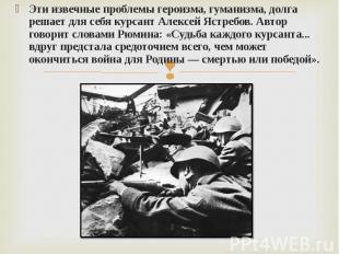Эти извечные проблемы героизма, гуманизма, долга решает для себя курсант Алексей