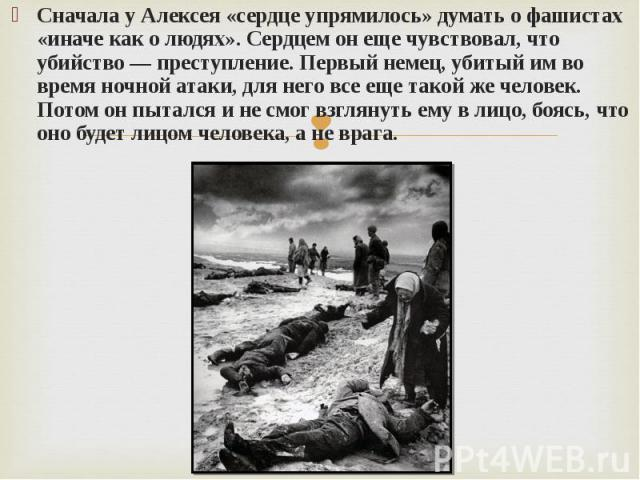 Сначала у Алексея «сердце упрямилось» думать о фашистах «иначе как о людях». Сердцем он еще чувствовал, что убийство — преступление. Первый немец, убитый им во время ночной атаки, для него все еще такой же человек. Потом он пытался и не смог взгляну…