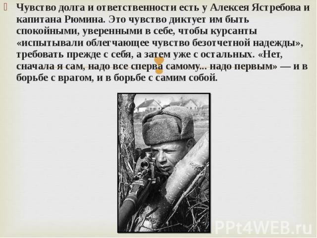 Чувство долга и ответственности есть у Алексея Ястребова и капитана Рюмина. Это чувство диктует им быть спокойными, уверенными в себе, чтобы курсанты «испытывали облегчающее чувство безотчетной надежды», требовать прежде с себя, а затем уже с осталь…
