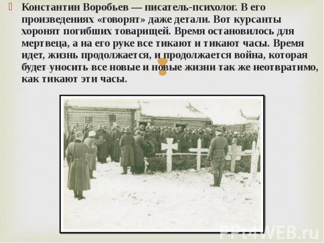 Константин Воробьев — писатель-психолог. В его произведениях «говорят» даже детали. Вот курсанты хоронят погибших товарищей. Время остановилось для мертвеца, а на его руке все тикают и тикают часы. Время идет, жизнь продолжается, и продолжается войн…