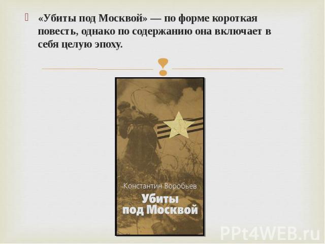 «Убиты под Москвой» — по форме короткая повесть, однако по содержанию она включает в себя целую эпоху.