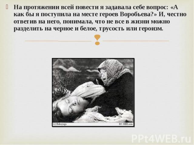 На протяжении всей повести я задавала себе вопрос: «А как бы я поступила на месте героев Воробьева?» И, честно ответив на него, понимала, что не все в жизни можно разделить на черное и белое, трусость или героизм.