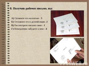 8. Получив рабочее письмо, вы: А) Сплавите его коллегам - 3Б) Отложите его в дол