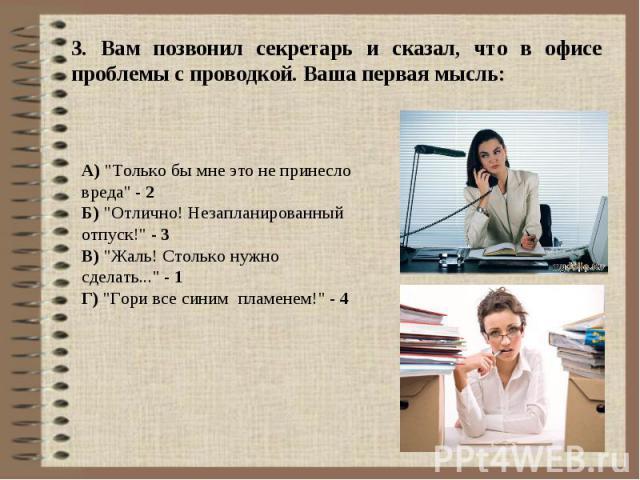 3. Вам позвонил секретарь и сказал, что в офисе проблемы с проводкой. Ваша первая мысль: А)