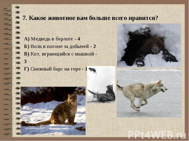 7. Какое животное вам больше всего нравится? А) Медведь в берлоге - 4Б) Волк в погоне за добычей - 2В) Кот, играющийся с мышкой - 3Г) Снежный барс на горе - 1