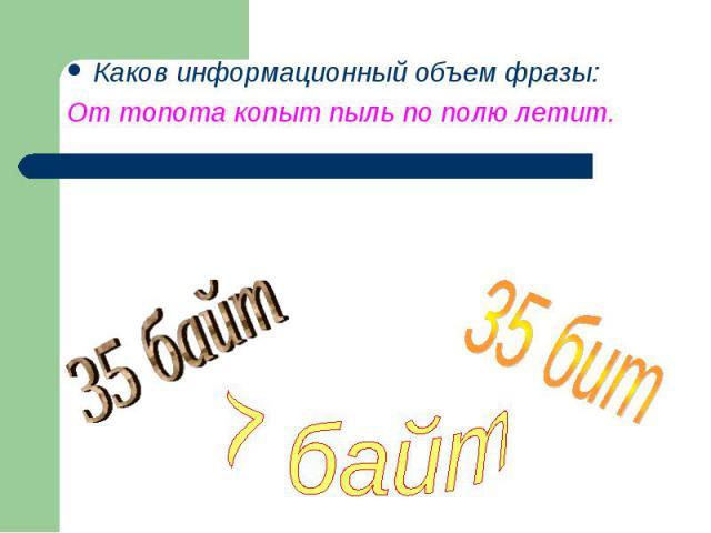 Каков информационный объем фразы:От топота копыт пыль по полю летит. 35 байт7 байт35 бит
