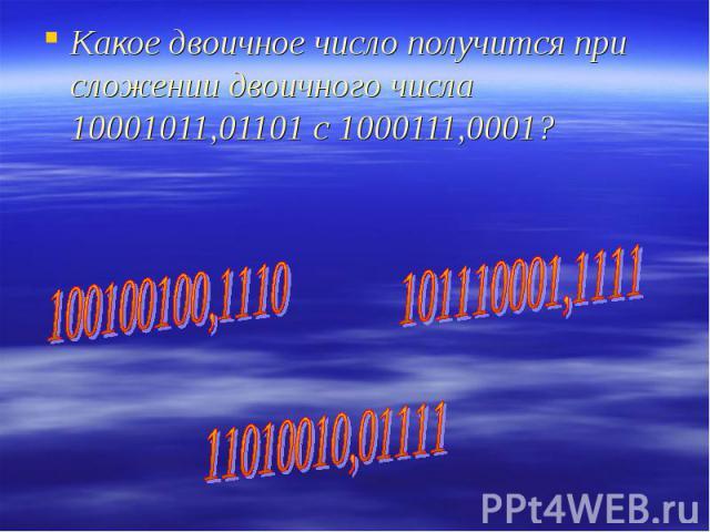 Какое двоичное число получится при сложении двоичного числа 10001011,01101 с 1000111,0001?