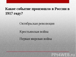 Какое событие произошло в России в 1917 году?Октябрьская революцияКрестьянская в