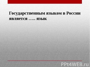Государственным языком в Россииявляется ….. язык
