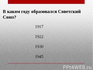 В каком году образовался Советский Союз? 1917192219301945