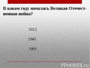 В каком году началась Великая Отечест-венная война?18121941 1991