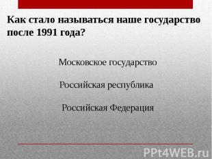 Как стало называться наше государствопосле 1991 года?Московское государствоРосси