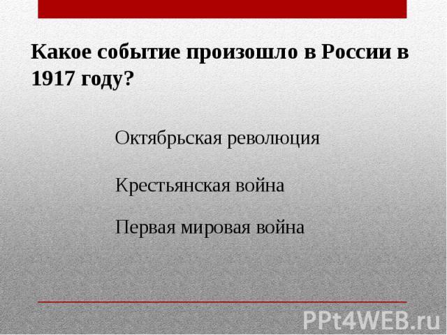 Какое событие произошло в России в 1917 году?Октябрьская революцияКрестьянская войнаПервая мировая война
