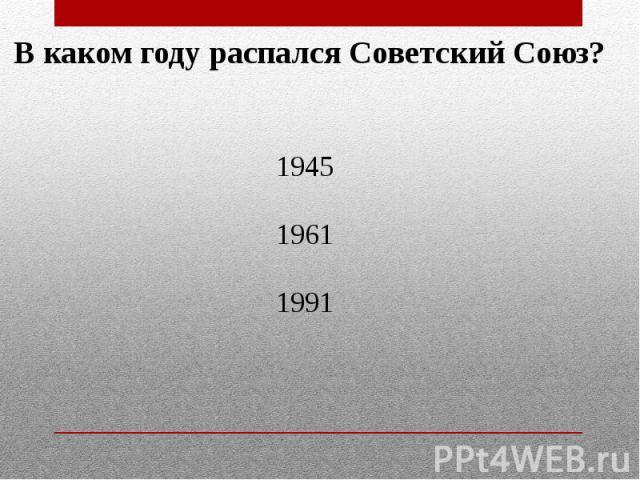 В каком году распался Советский Союз? 194519611991