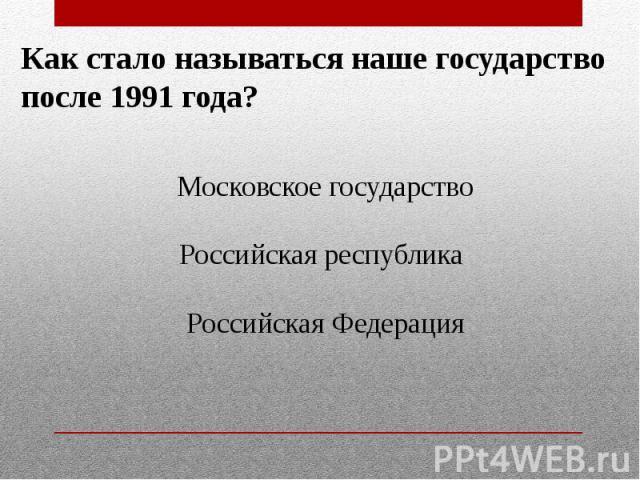 Как стало называться наше государствопосле 1991 года?Московское государствоРоссийская республика Российская Федерация