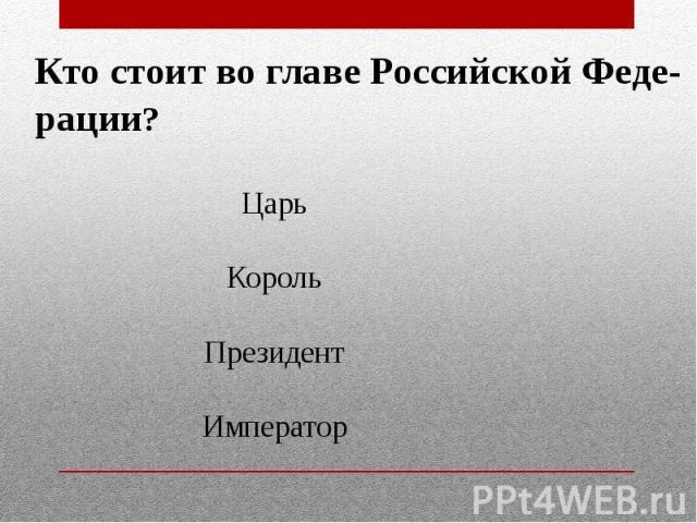 Кто стоит во главе Российской Феде-рации?ЦарьКорольПрезидентИмператор