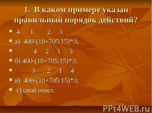 1. В каком примере указан правильный порядок действий? 4 1 2 3а) 400-(18+705:15)