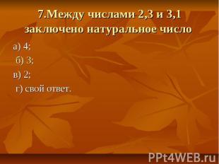 7.Между числами 2,3 и 3,1 заключено натуральное число а) 4; б) 3; в) 2; г) свой
