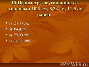 10.Периметр треугольника со сторонами 10,5 см, 6,23 см, 11,6 см равен: а) 28,33
