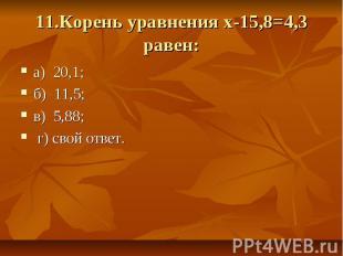 11.Корень уравнения х-15,8=4,3 равен: а) 20,1; б) 11,5; в) 5,88; г) свой ответ.