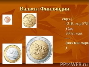 Валюта Финляндии евро (EUR, код 978) (до 2002 года — финская марка)