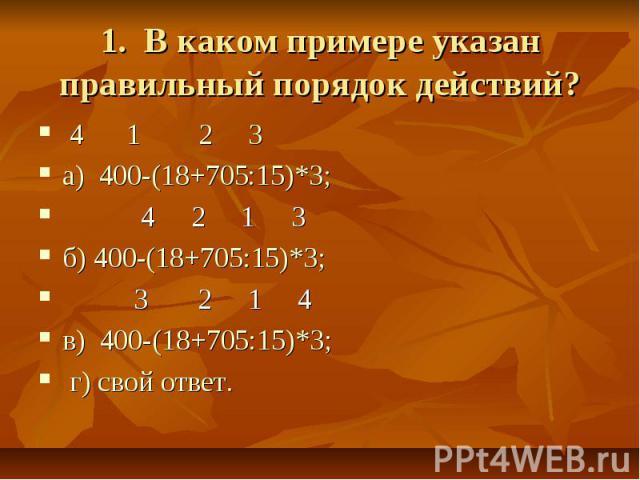 1. В каком примере указан правильный порядок действий? 4 1 2 3а) 400-(18+705:15)*3; 4 2 1 3 б) 400-(18+705:15)*3; 3 2 1 4в) 400-(18+705:15)*3; г) свой ответ.