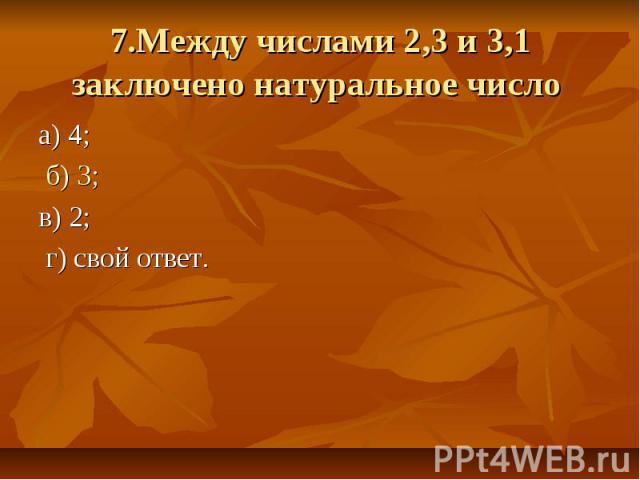 7.Между числами 2,3 и 3,1 заключено натуральное число а) 4; б) 3; в) 2; г) свой ответ.