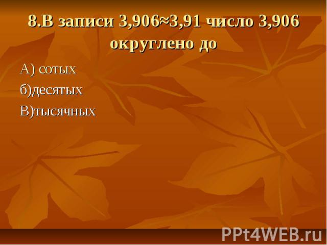 8.В записи 3,906≈3,91 число 3,906 округлено до А) сотыхб)десятыхВ)тысячных