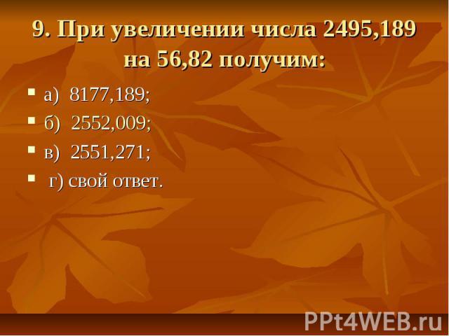 9. При увеличении числа 2495,189 на 56,82 получим: а) 8177,189; б) 2552,009; в) 2551,271; г) свой ответ.