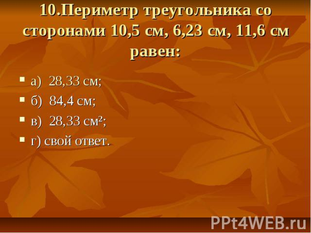 10.Периметр треугольника со сторонами 10,5 см, 6,23 см, 11,6 см равен: а) 28,33 см; б) 84,4 см; в) 28,33 см²;г) свой ответ.