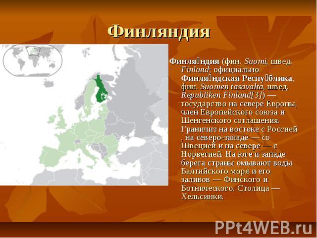 Финляндия Финляндия (фин. Suomi, швед. Finland; официально Финляндская Республика, фин. Suomen tasavalta, швед. Republiken Finland[3]) — государство на севере Европы, член Европейского союза и Шенгенского соглашения. Граничит на востоке с Россией, н…