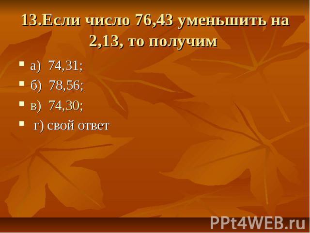13.Если число 76,43 уменьшить на 2,13, то получим а) 74,31; б) 78,56; в) 74,30; г) свой ответ