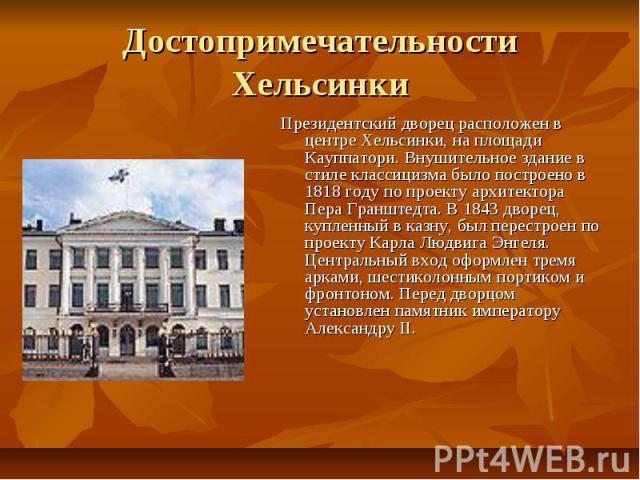 Достопримечательности Хельсинки Президентский дворец расположен в центре Хельсинки, на площади Кауппатори. Внушительное здание в стиле классицизма было построено в 1818 году по проекту архитектора Пера Гранштедта. В 1843 дворец, купленный в казну, б…