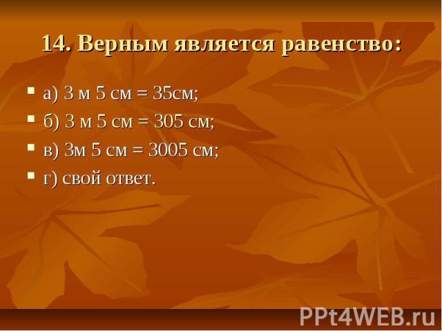 14. Верным является равенство: а) 3 м 5 см = 35см; б) 3 м 5 см = 305 см; в) 3м 5 см = 3005 см;г) свой ответ.