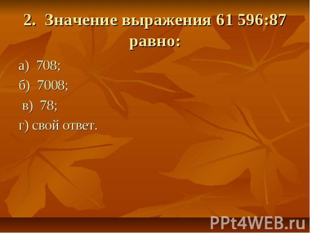 2. Значение выражения 61596:87 равно: а) 708; б) 7008; в) 78; г) свой ответ.