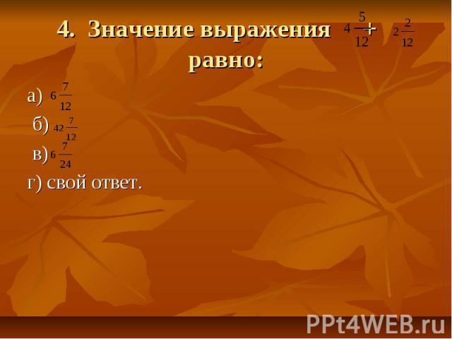 4. Значение выражения + равно а) б) в) г) свой ответ.: