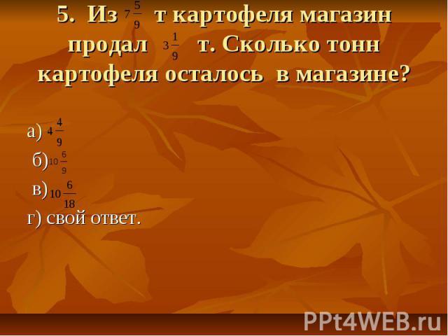 5. Из т картофеля магазин продал т. Сколько тонн картофеля осталось в магазине? а) б) в) г) свой ответ.