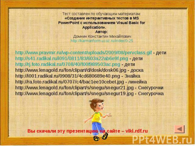 Тест составлен по обучающим материалам «Создание интерактивных тестов в MS PowerPoint c использованием Visual Basic for Application». Автор: Домнин Константин Михайловичhttp://karmanform.ucoz.ru/index/0-25http://www.pravmir.ru/wp-content/uploads/200…