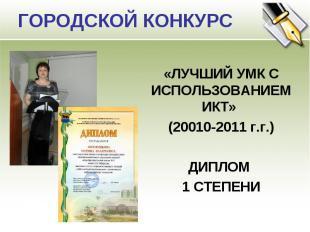 ГОРОДСКОЙ КОНКУРС «ЛУЧШИЙ УМК С ИСПОЛЬЗОВАНИЕМ ИКТ» (20010-2011 г.г.)ДИПЛОМ 1 СТ