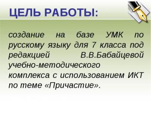 ЦЕЛЬ РАБОТЫ: создание на базе УМК по русскому языку для 7 класса под редакцией В
