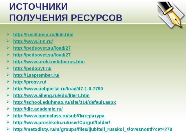 ИСТОЧНИКИ ПОЛУЧЕНИЯ РЕСУРСОВ http://ruslit.ioso.ru/link.htmhttp://www.it-n.ru/http://pedsovet.su/load/27http://pedsovet.su/load/27http://www.uroki.net/docrus.htmhttp://pedopyt.ru/http://1september.ru/http://prosv.ru/http://www.uchportal.ru/load/47-1…