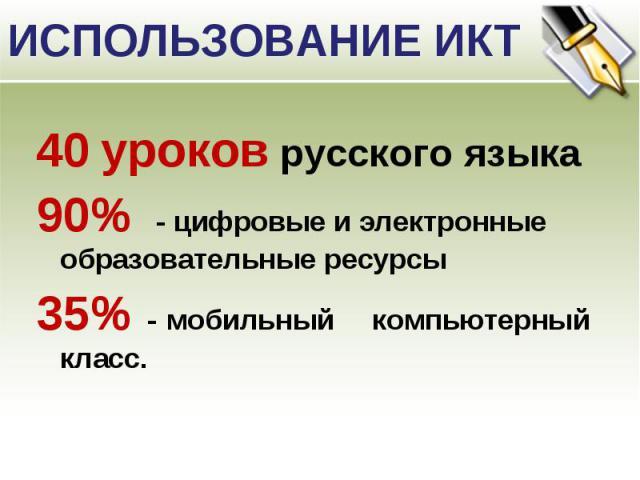 ИСПОЛЬЗОВАНИЕ ИКТ 40 уроков русского языка90% - цифровые и электронные образовательные ресурсы35% - мобильный компьютерный класс.