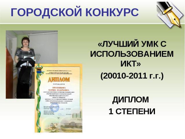 ГОРОДСКОЙ КОНКУРС «ЛУЧШИЙ УМК С ИСПОЛЬЗОВАНИЕМ ИКТ» (20010-2011 г.г.)ДИПЛОМ 1 СТЕПЕНИ