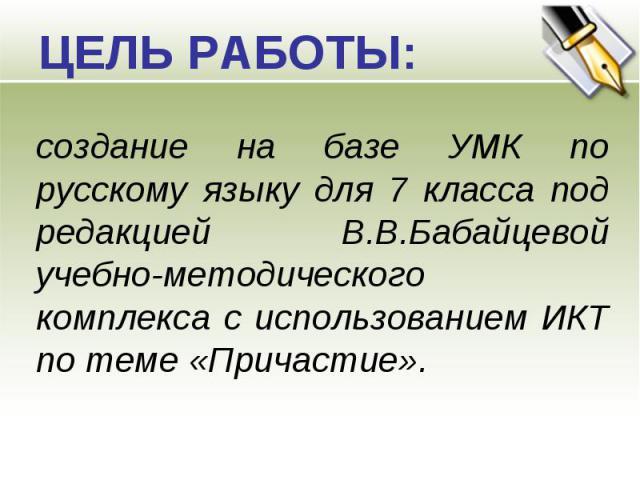 ЦЕЛЬ РАБОТЫ: создание на базе УМК по русскому языку для 7 класса под редакцией В.В.Бабайцевой учебно-методического комплекса с использованием ИКТ по теме «Причастие».