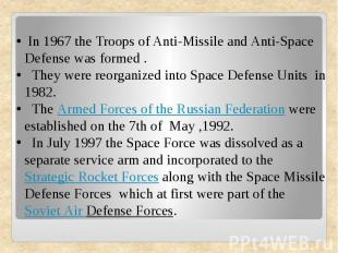 In 1967 the Troops of Anti-Missile and Anti-Space Defense was formed . They were