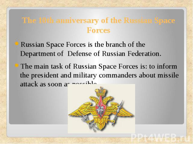 The 10th anniversary of the Russian Space Forces Russian Space Forces is the branch of the Department of Defense of Russian Federation. The main task of Russian Space Forces is: to inform the president and military commanders about missile attack as…