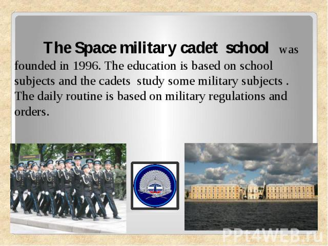The Space military cadet school was founded in 1996. The education is based on school subjects and the cadets study some military subjects . The daily routine is based on military regulations and orders.